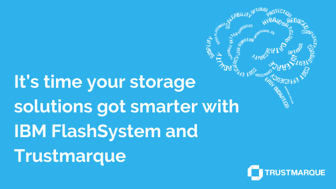 It's time your storage solutions got smarter with IBM FlashSystem and Trustmarque