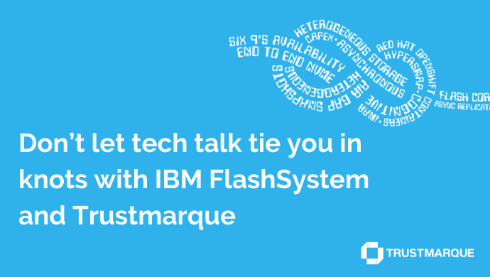 Don't let tech talk tie you in knots with IBM FlashSystem and Trustmarque